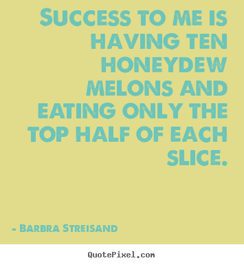 Barbra Streisand picture quote - Success to me is having ten honeydew melons and.. - Success quotes