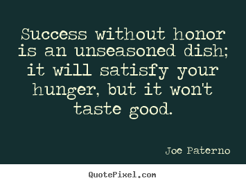 Success without honor is an unseasoned dish;.. Joe Paterno popular success quote