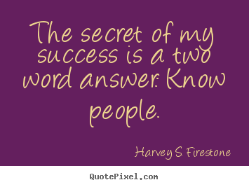 Harvey S. Firestone photo quotes - The secret of my success is a two word answer:.. - Success quotes
