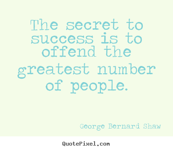 George Bernard Shaw picture quotes - The secret to success is to offend the greatest number.. - Success quotes