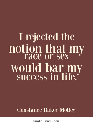I rejected the notion that my race or sex would.. Constance Baker Motley good success quotes