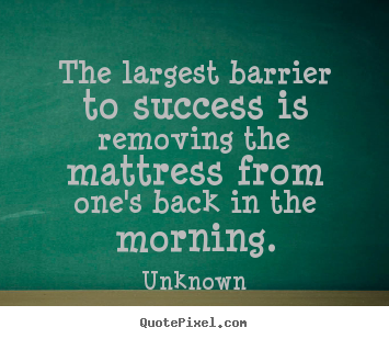 Unknown photo quotes - The largest barrier to success is removing the mattress from one's.. - Success quote
