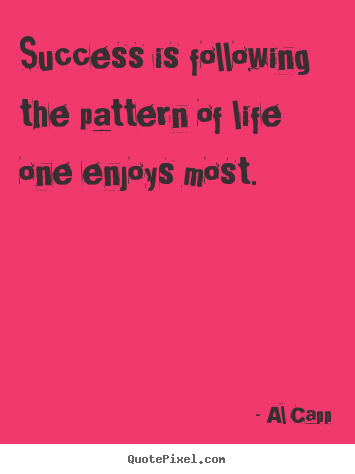 Quotes about success - Success is following the pattern of life one enjoys most.