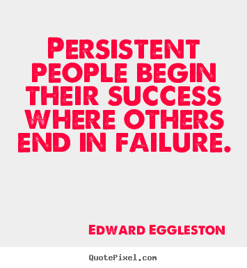 Edward Eggleston picture quotes - Persistent people begin their success where others end in failure. - Success quotes