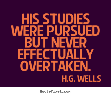 His studies were pursued but never effectually.. H.G. Wells  success quotes