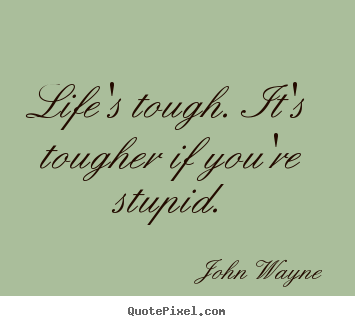 Quote about success - Life's tough. it's tougher if you're stupid.
