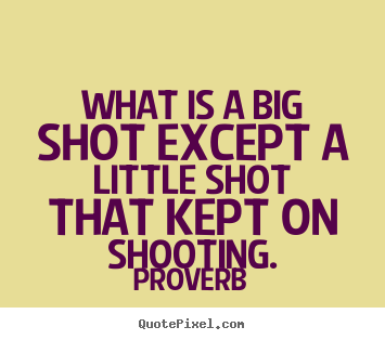 Proverb picture quotes - What is a big shot except a little shot that kept.. - Success quotes