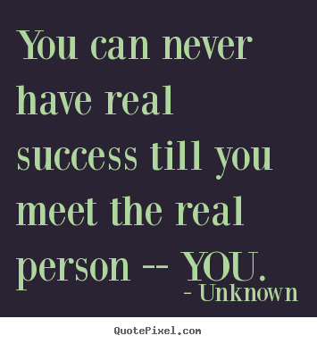 Unknown picture quotes - You can never have real success till you.. - Success quotes