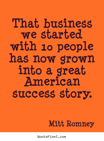 That business we started with 10 people has now grown.. Mitt Romney  success quotes