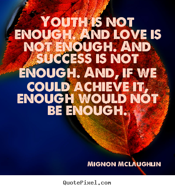 Youth is not enough. and love is not enough. and success.. Mignon McLaughlin greatest success quote