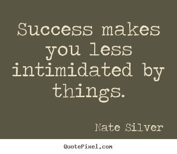 Design custom image quotes about success - Success makes you less intimidated by things.