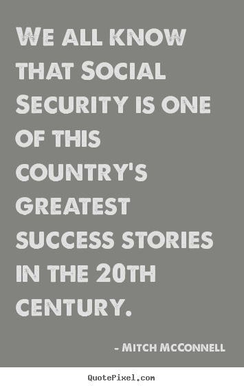 Sayings about success - We all know that social security is one of this country's greatest..