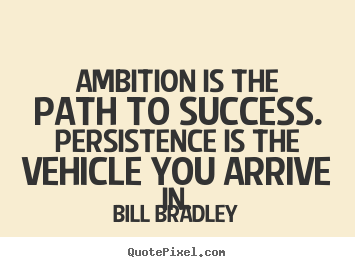 Success quotes - Ambition is the path to success. persistence is the vehicle you arrive..