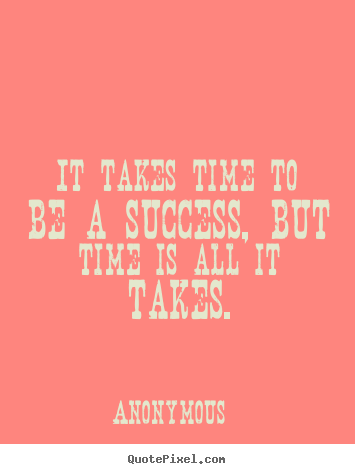 Success quotes - It takes time to be a success, but time is all it takes.