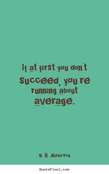 M. H. Alderson picture quotes - If at first you don't succeed, you're running about average. - Success quotes