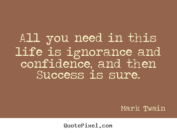 Quotes about success - All you need in this life is ignorance and confidence,..