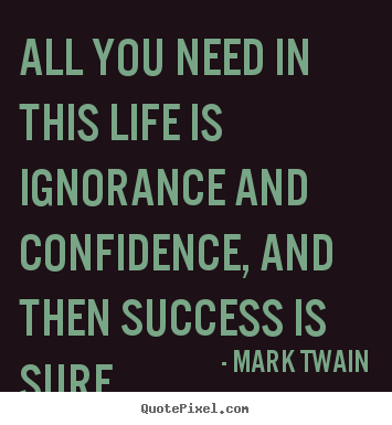 All you need in this life is ignorance and confidence, and.. Mark Twain  success quotes