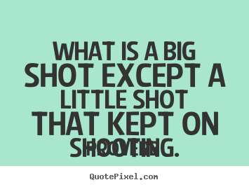 Success quote - What is a big shot except a little shot that kept on shooting.