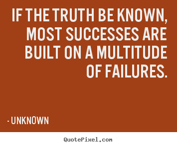 Success quotes - If the truth be known, most successes are built on a multitude..