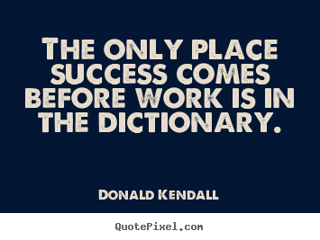 The only place success comes before work.. Donald Kendall great success quotes
