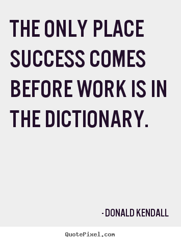Diy picture sayings about success - The only place success comes before work is in the dictionary.