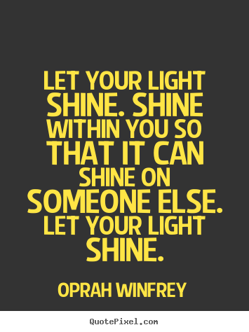 Quote about success - Let your light shine. shine within you so that it can shine on someone..