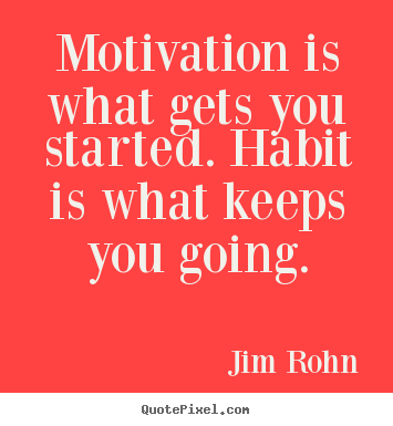 Motivation is what gets you started. habit.. Jim Rohn greatest success quotes