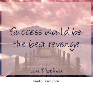 Sayings about success - Success would be the best revenge.