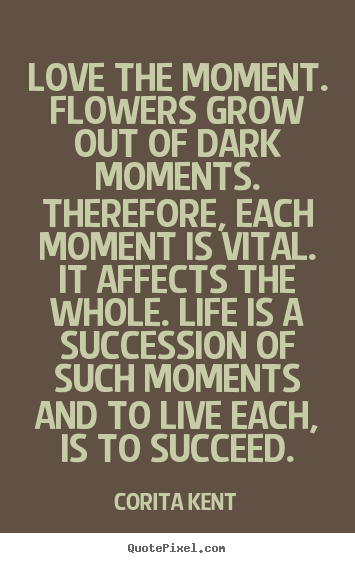 Diy poster quotes about success - Love the moment. flowers grow out of dark moments. therefore, each moment..