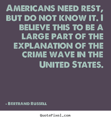 Bertrand Russell pictures sayings - Americans need rest, but do not know it. i believe this to.. - Success quotes