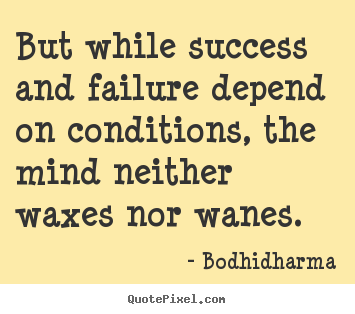 Quotes about success - But while success and failure depend on conditions, the mind neither..