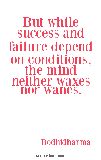 But while success and failure depend on conditions,.. Bodhidharma best success quotes