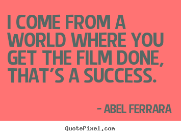Success quote - I come from a world where you get the film done, that's a success.