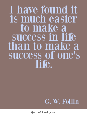 G. W. Follin picture quote - I have found it is much easier to make a success in life than.. - Success quotes