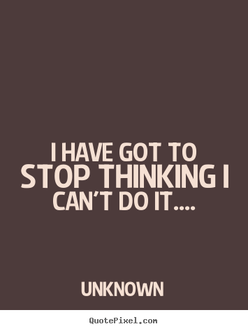 Quotes about success - I have got to stop thinking i can't do it....