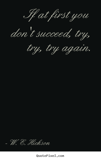 Success quote - If at first you don't succeed, try, try, try again.