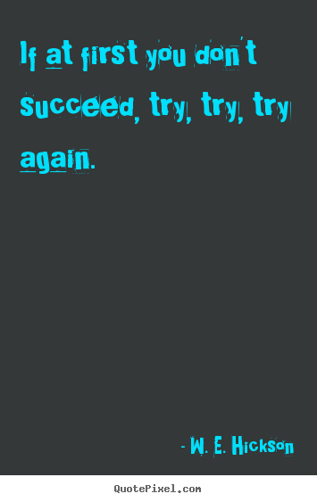 Success quotes - If at first you don't succeed, try, try, try again.
