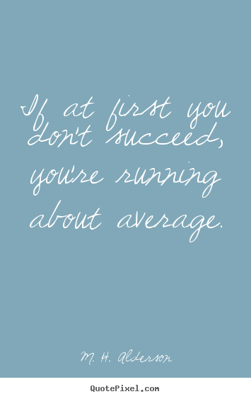 Make picture quotes about success - If at first you don't succeed, you're running about average.