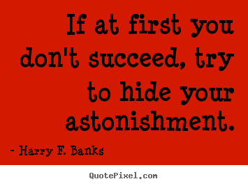 Harry F. Banks picture quotes - If at first you don't succeed, try to hide your.. - Success quote
