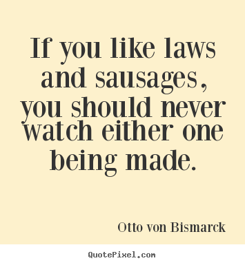 Otto Von Bismarck picture quotes - If you like laws and sausages, you should never watch either.. - Success quotes