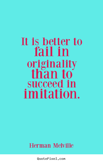 Make personalized picture quotes about success - It is better to fail in originality than to succeed in imitation.