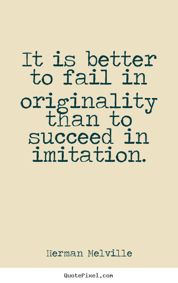 It is better to fail in originality than.. Herman Melville good success quote