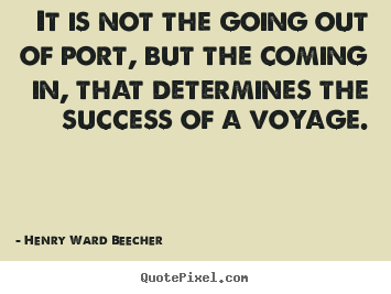 Sayings about success - It is not the going out of port, but the coming..