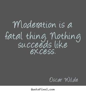 Quotes about success - Moderation is a fatal thing. nothing succeeds like excess.