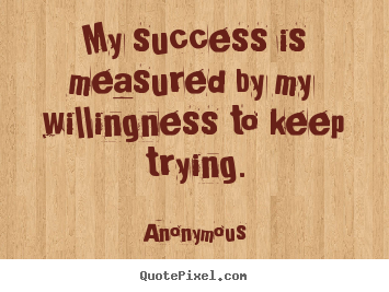 Anonymous picture quotes - My success is measured by my willingness to keep trying. - Success quotes