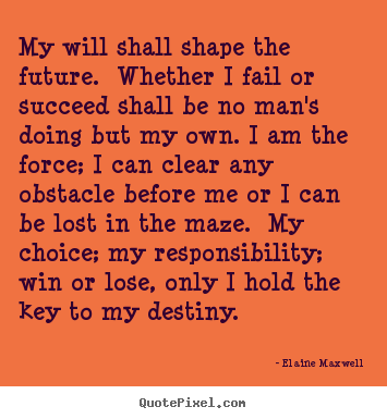 Quotes about success - My will shall shape the future. whether i fail or succeed..