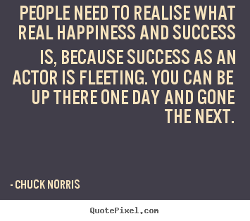 People need to realise what real happiness and.. Chuck Norris greatest success quotes