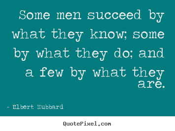 Quote about success - Some men succeed by what they know; some by what they do; and..