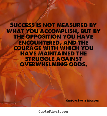 Customize photo quotes about success - Success is not measured by what you accomplish, but by the opposition..