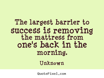 The largest barrier to success is removing.. Unknown greatest success sayings